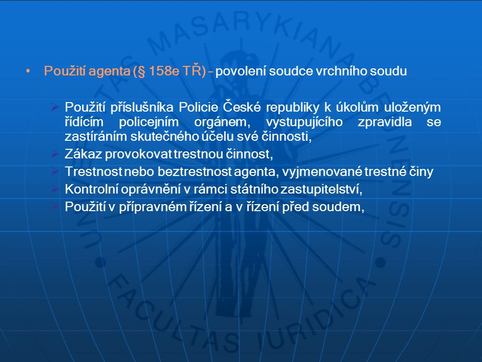 Použití agenta (§ 158e TŘ) – povolení soudce vrchního soudu  Použití příslušníka Policie České republiky k úkolům uloženým řídícím policejním orgánem, vystupujícího zpravidla se zastíráním skutečného účelu své činnosti,  Zákaz provokovat trestnou činnost,  Trestnost nebo beztrestnost agenta, vyjmenované trestné činy  Kontrolní oprávnění v rámci státního zastupitelství,  Použití v přípravném řízení a v řízení před soudem,