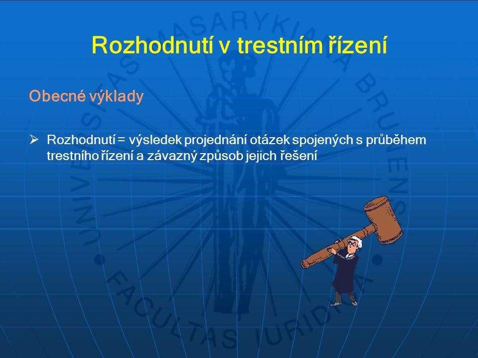 Rozhodnutí v trestním řízení Obecné výklady  Rozhodnutí = výsledek projednání otázek spojených s průběhem trestního řízení a závazný způsob jejich řešení