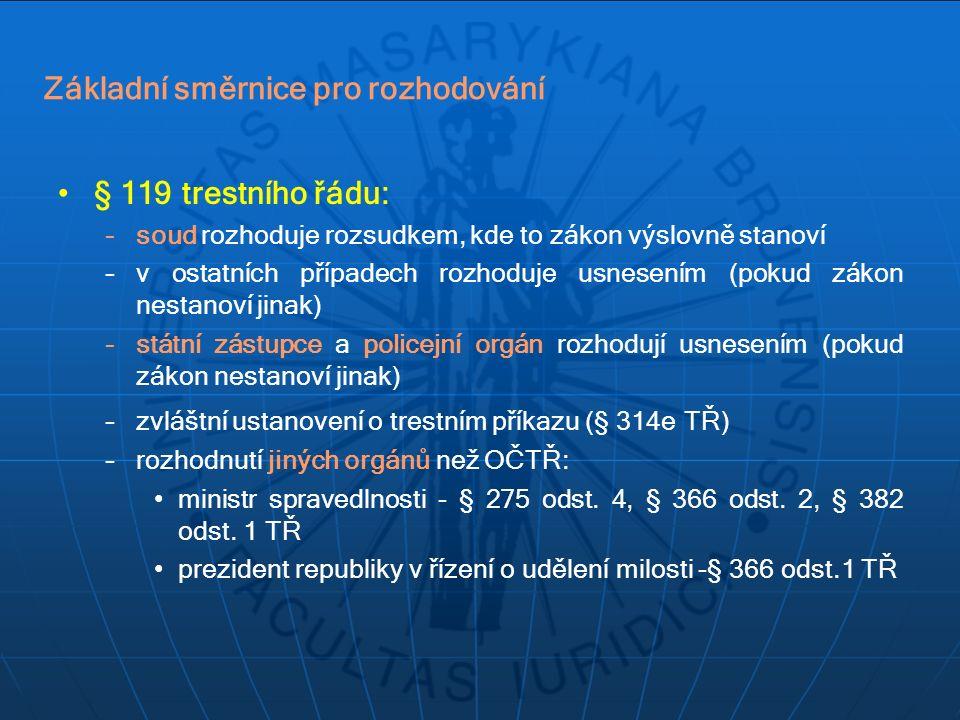 Základní směrnice pro rozhodování § 119 trestního řádu: –soud rozhoduje rozsudkem, kde to zákon výslovně stanoví –v ostatních případech rozhoduje usnesením (pokud zákon nestanoví jinak) –státní zástupce a policejní orgán rozhodují usnesením (pokud zákon nestanoví jinak) –zvláštní ustanovení o trestním příkazu (§ 314e TŘ) –rozhodnutí jiných orgánů než OČTŘ: ministr spravedlnosti - § 275 odst.