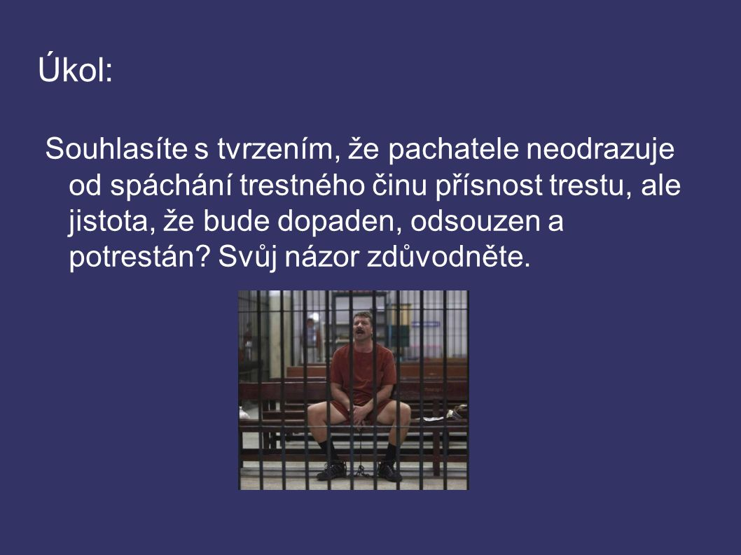 Úkol: Souhlasíte s tvrzením, že pachatele neodrazuje od spáchání trestného činu přísnost trestu, ale jistota, že bude dopaden, odsouzen a potrestán.