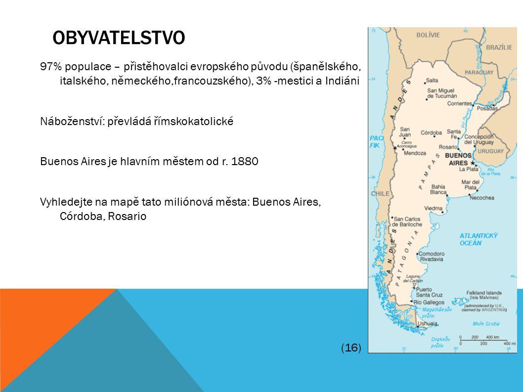 OBYVATELSTVO 97% populace – přistěhovalci evropského původu (španělského, italského, německého,francouzského), 3% -mestici a Indiáni Náboženství: převládá římskokatolické Buenos Aires je hlavním městem od r.