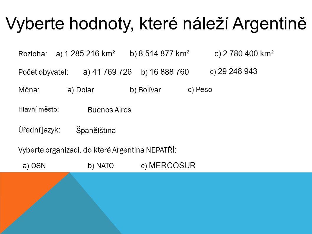 Vyberte hodnoty, které náleží Argentině Rozloha: b) 8 514 877 km² c) 2 780 400 km² a) 1 285 216 km² Počet obyvatel: a) 41 769 726 b) 16 888 760 c) 29 248 943 Měna:a) Dolarb) Bolívar c) Peso Hlavní město: Buenos Aires Úřední jazyk: Španělština Vyberte organizaci, do které Argentina NEPATŘÍ: a) OSNb) NATOc) MERCOSUR