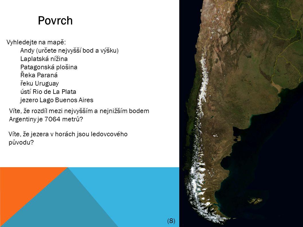 Povrch Vyhledejte na mapě: Andy (určete nejvyšší bod a výšku) Laplatská nížina Patagonská plošina Řeka Paraná řeku Uruguay ústí Rio de La Plata jezero Lago Buenos Aires Víte, že rozdíl mezi nejvyšším a nejnižším bodem Argentiny je 7064 metrů.