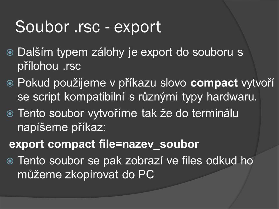 Soubor.rsc - export  Dalším typem zálohy je export do souboru s přílohou.rsc  Pokud použijeme v příkazu slovo compact vytvoří se script kompatibilní s různými typy hardwaru.