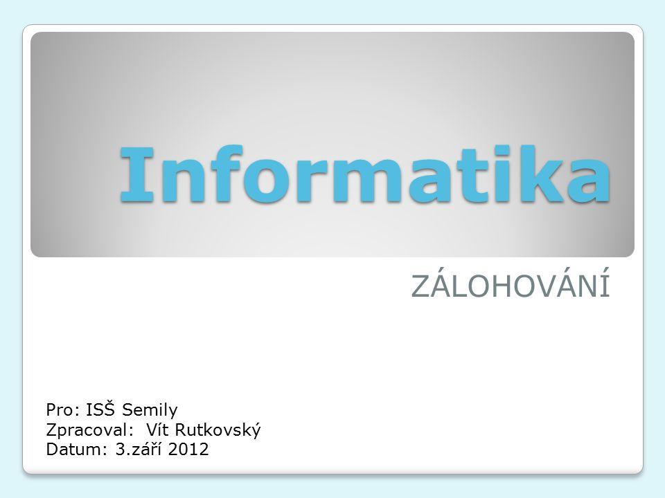 Informatika ZÁLOHOVÁNÍ Pro: ISŠ Semily Zpracoval: Vít Rutkovský Datum: 3.září 2012