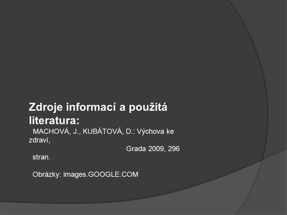 Zdroje informací a použitá literatura: MACHOVÁ, J., KUBÁTOVÁ, D.: Výchova ke zdraví, Grada 2009, 296 stran.