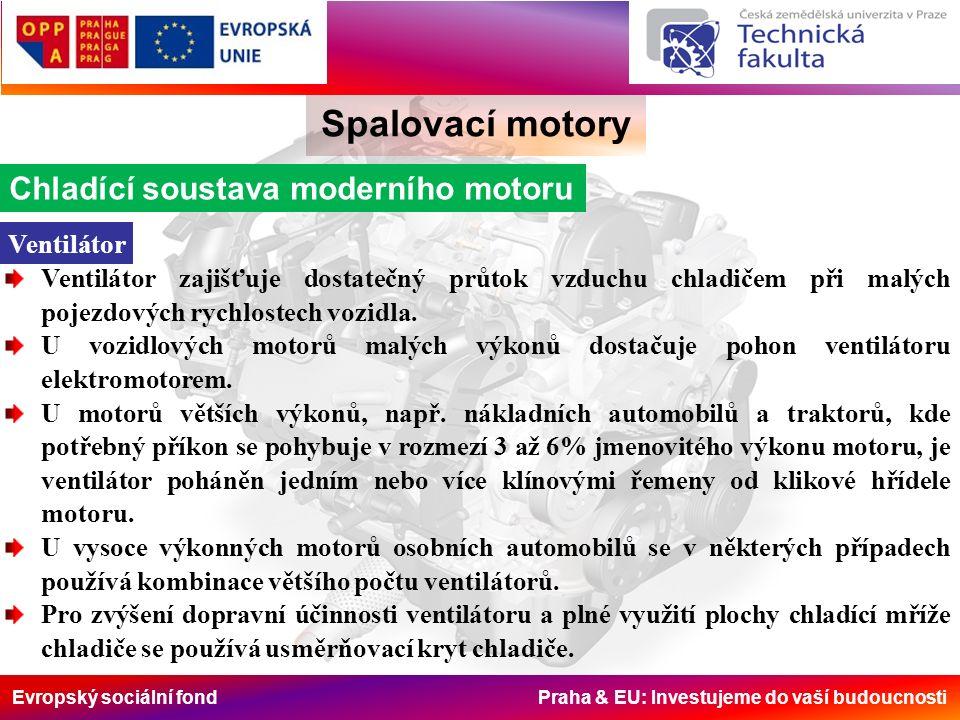 Evropský sociální fond Praha & EU: Investujeme do vaší budoucnosti Spalovací motory Chladící soustava moderního motoru Ventilátor Ventilátor zajišťuje dostatečný průtok vzduchu chladičem při malých pojezdových rychlostech vozidla.