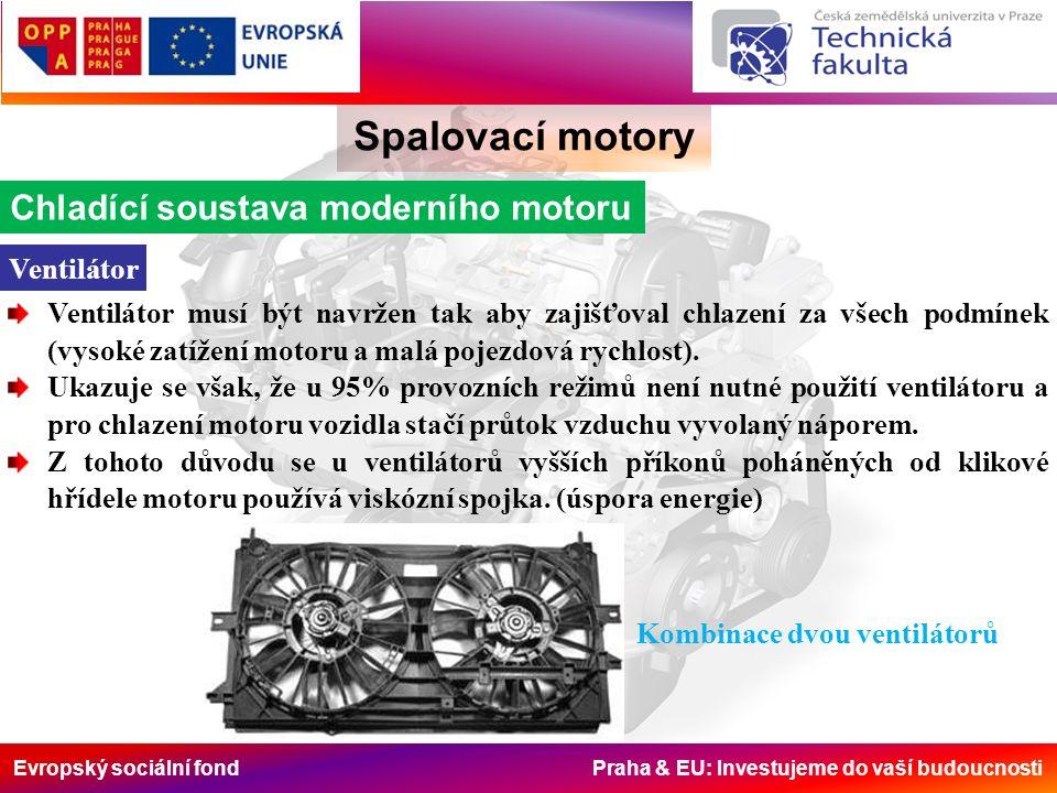 Evropský sociální fond Praha & EU: Investujeme do vaší budoucnosti Spalovací motory Chladící soustava moderního motoru Ventilátor Ventilátor musí být navržen tak aby zajišťoval chlazení za všech podmínek (vysoké zatížení motoru a malá pojezdová rychlost).