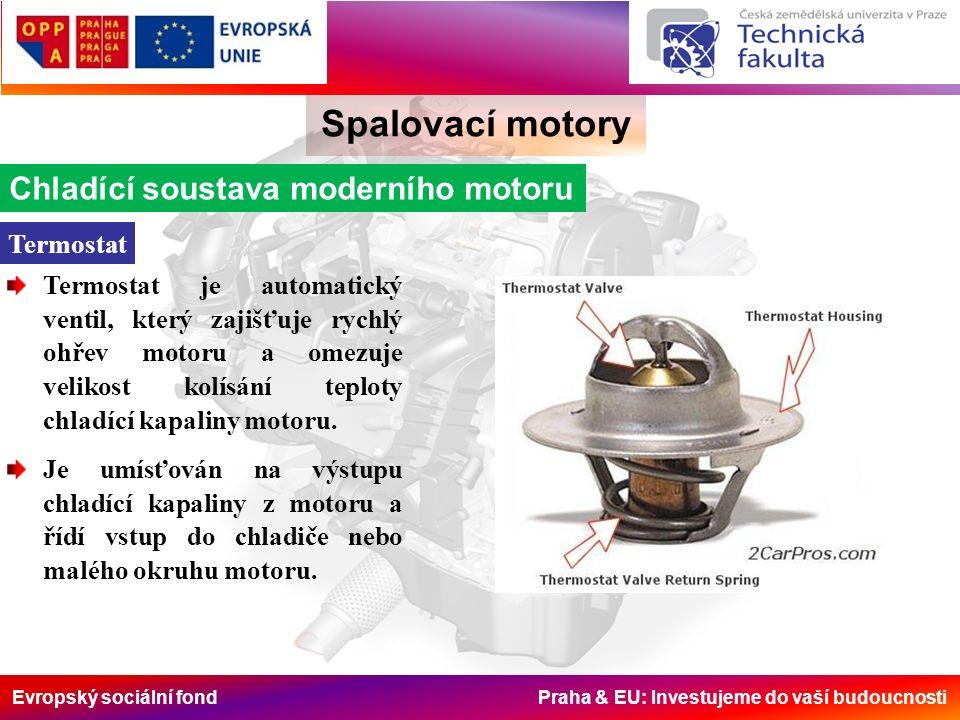 Evropský sociální fond Praha & EU: Investujeme do vaší budoucnosti Spalovací motory Chladící soustava moderního motoru Termostat Termostat je automatický ventil, který zajišťuje rychlý ohřev motoru a omezuje velikost kolísání teploty chladící kapaliny motoru.