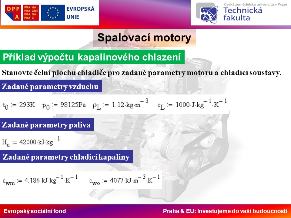Evropský sociální fond Praha & EU: Investujeme do vaší budoucnosti Spalovací motory Příklad výpočtu kapalinového chlazení Stanovte čelní plochu chladiče pro zadané parametry motoru a chladící soustavy.