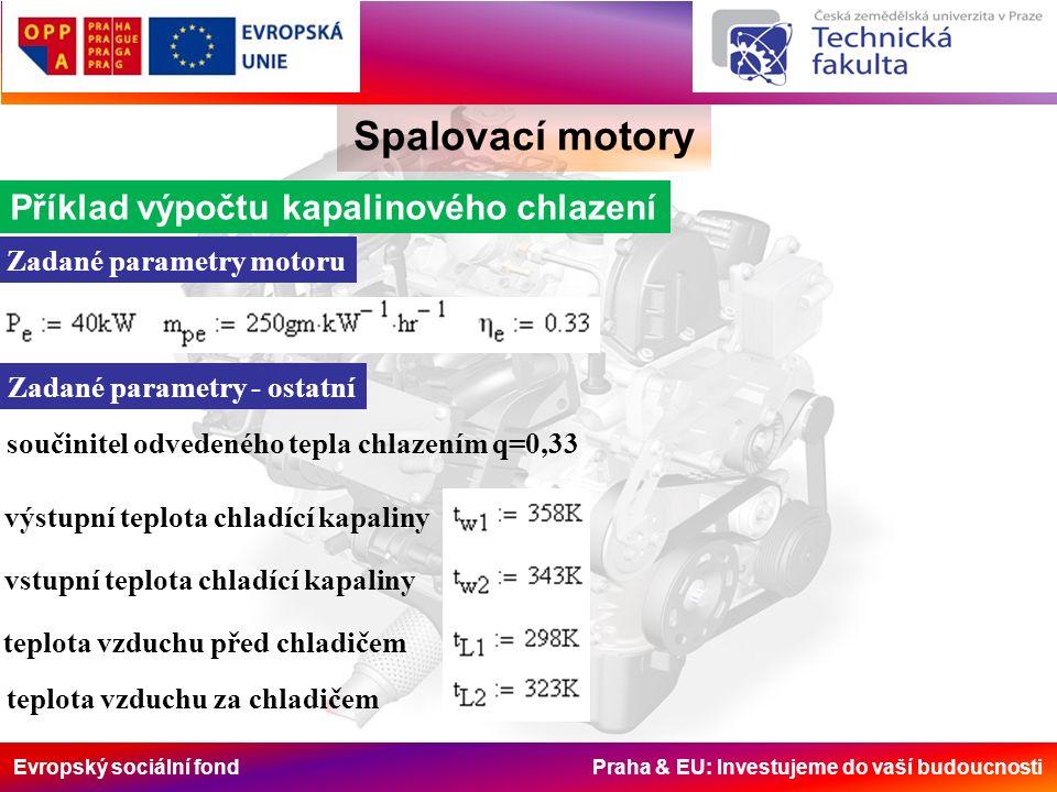 Evropský sociální fond Praha & EU: Investujeme do vaší budoucnosti Spalovací motory Příklad výpočtu kapalinového chlazení Zadané parametry motoru Zadané parametry - ostatní součinitel odvedeného tepla chlazením q=0,33 výstupní teplota chladící kapaliny vstupní teplota chladící kapaliny teplota vzduchu před chladičem teplota vzduchu za chladičem