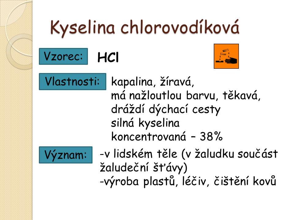 Kyselina chlorovodíková HCl Vzorec: Vlastnosti: kapalina, žíravá, má nažloutlou barvu, těkavá, dráždí dýchací cesty silná kyselina koncentrovaná – 38% Význam: -v-v lidském těle (v žaludku součást žaludeční šťávy) -výroba plastů, léčiv, čištění kovů
