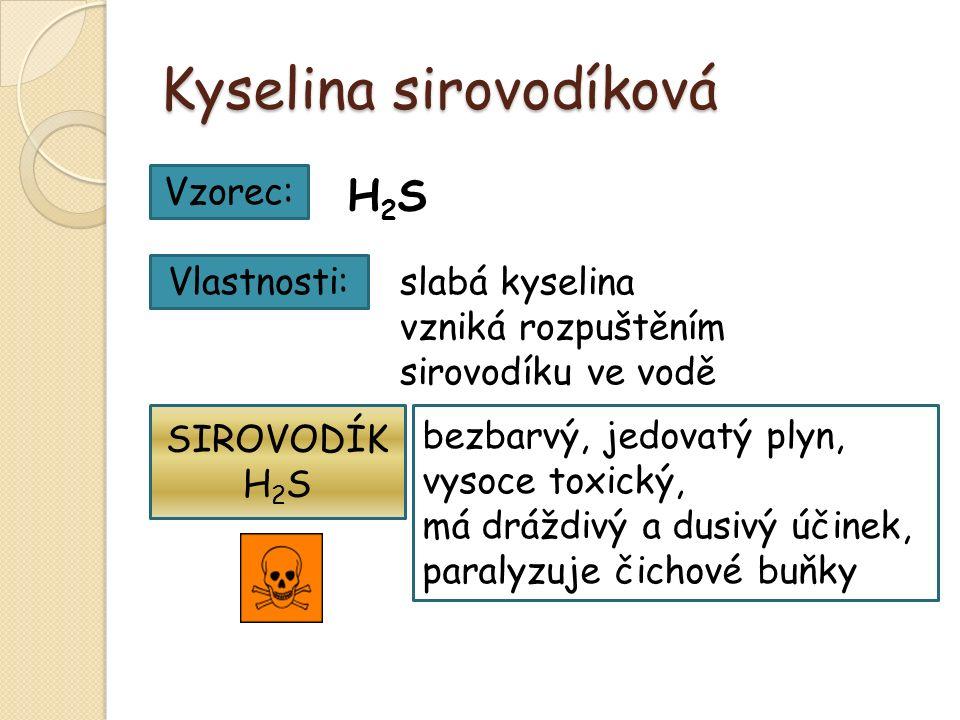 Kyselina sirovodíková Vzorec: H2SH2S Vlastnosti: bezbarvý, jedovatý plyn, vysoce toxický, má dráždivý a dusivý účinek, paralyzuje čichové buňky slabá kyselina vzniká rozpuštěním sirovodíku ve vodě SIROVODÍK H 2 S