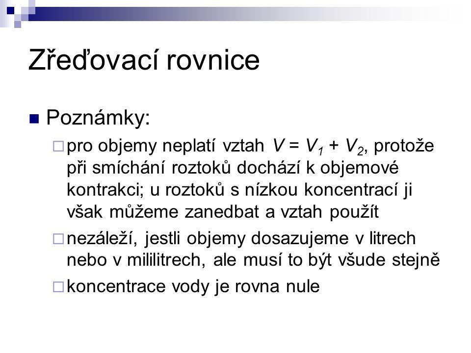 Zřeďovací rovnice Poznámky:  pro objemy neplatí vztah V = V 1 + V 2, protože při smíchání roztoků dochází k objemové kontrakci; u roztoků s nízkou ko