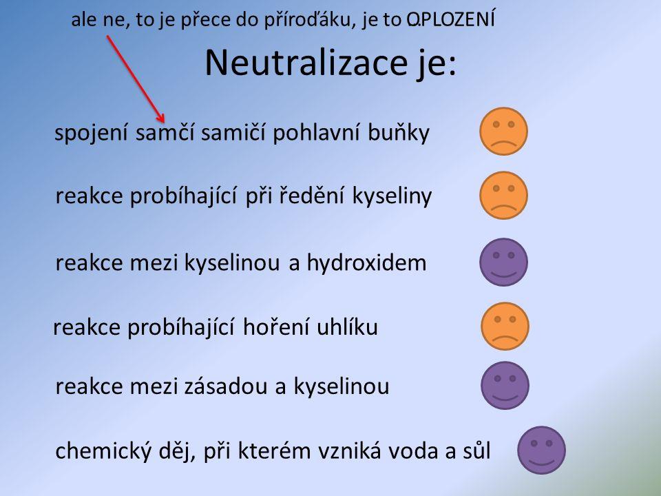 Neutralizace je: reakce mezi kyselinou a hydroxidem spojení samčí samičí pohlavní buňky reakce probíhající při ředění kyseliny reakce mezi zásadou a kyselinou reakce probíhající hoření uhlíku chemický děj, při kterém vzniká voda a sůl ale ne, to je přece do příroďáku, je to …OPLOZENÍ