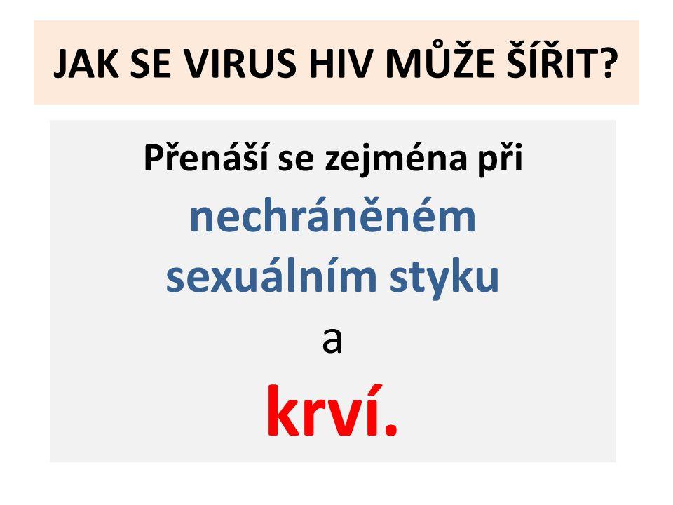 JAK SE VIRUS HIV MŮŽE ŠÍŘIT? Přenáší se zejména při nechráněném sexuálním styku a krví.