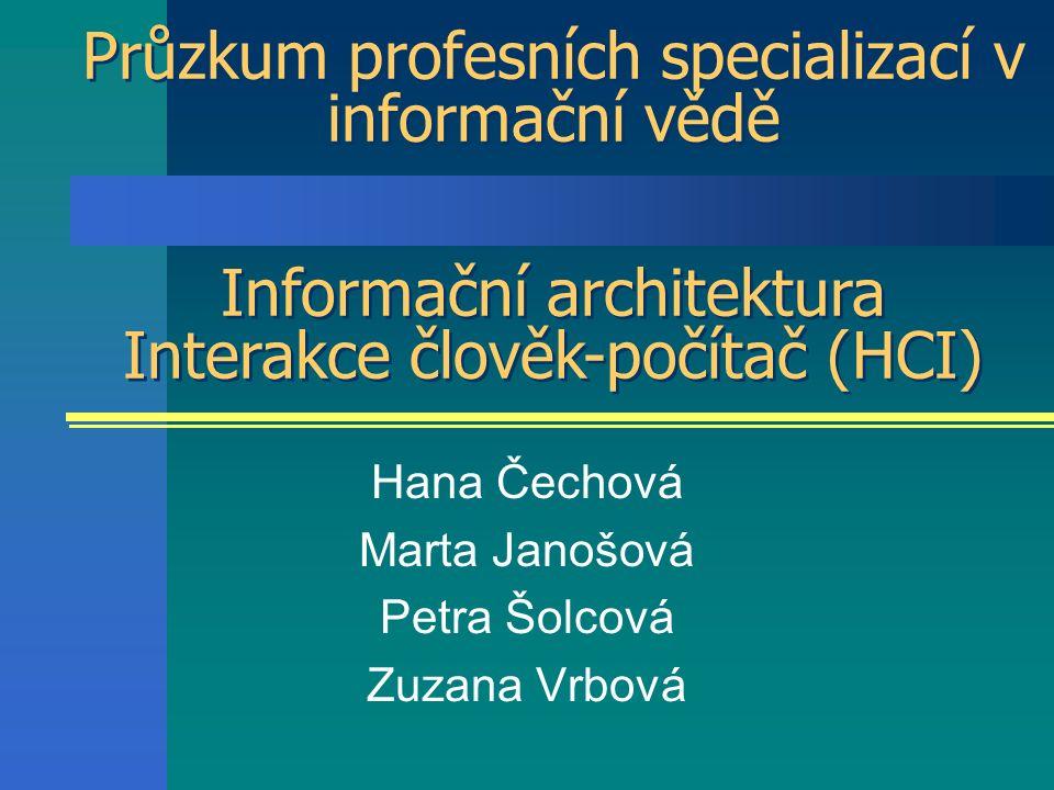 Průzkum profesních specializací v informační vědě Hana Čechová Marta Janošová Petra Šolcová Zuzana Vrbová Informační architektura Interakce člověk-počítač (HCI) Informační architektura Interakce člověk-počítač (HCI)