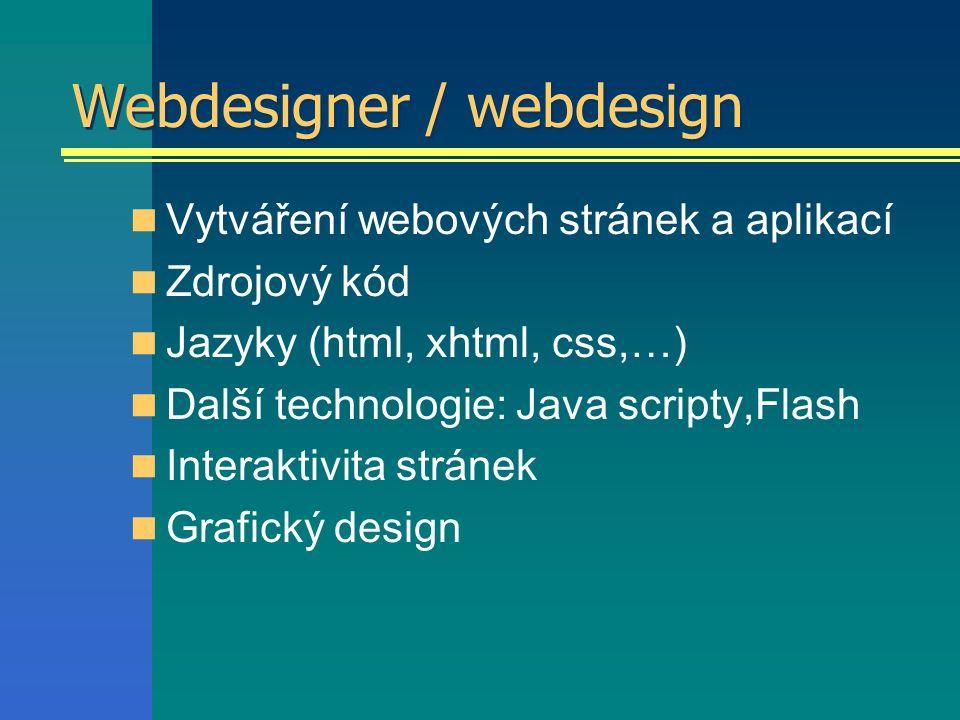 Webdesigner / webdesign Vytváření webových stránek a aplikací Zdrojový kód Jazyky (html, xhtml, css,…) Další technologie: Java scripty,Flash Interaktivita stránek Grafický design