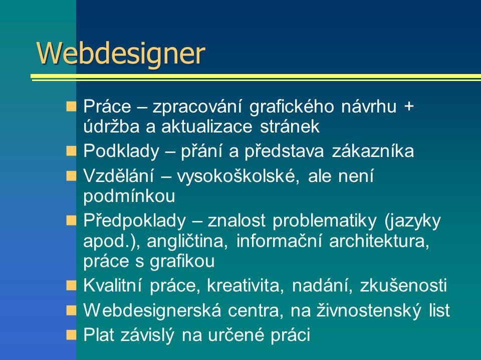 Webdesigner Práce – zpracování grafického návrhu + údržba a aktualizace stránek Podklady – přání a představa zákazníka Vzdělání – vysokoškolské, ale není podmínkou Předpoklady – znalost problematiky (jazyky apod.), angličtina, informační architektura, práce s grafikou Kvalitní práce, kreativita, nadání, zkušenosti Webdesignerská centra, na živnostenský list Plat závislý na určené práci