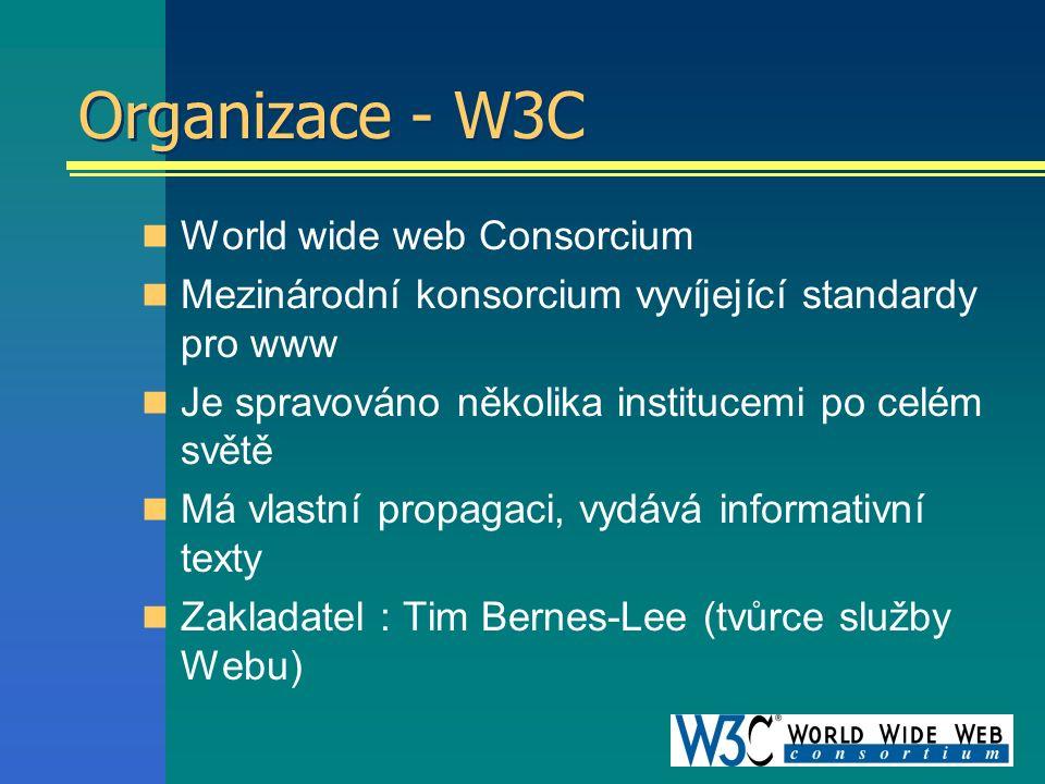 Organizace - W3C World wide web Consorcium Mezinárodní konsorcium vyvíjející standardy pro www Je spravováno několika institucemi po celém světě Má vlastní propagaci, vydává informativní texty Zakladatel : Tim Bernes-Lee (tvůrce služby Webu)