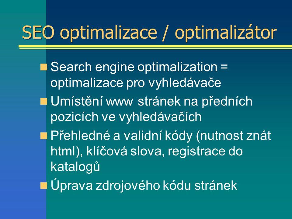 SEO optimalizace / optimalizátor Search engine optimalization = optimalizace pro vyhledávače Umístění www stránek na předních pozicích ve vyhledávačích Přehledné a validní kódy (nutnost znát html), klíčová slova, registrace do katalogů Úprava zdrojového kódu stránek