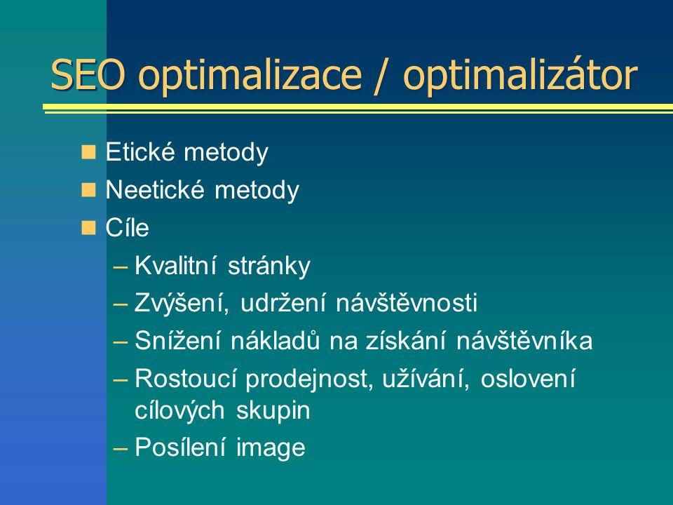 SEO optimalizace / optimalizátor Etické metody Neetické metody Cíle –Kvalitní stránky –Zvýšení, udržení návštěvnosti –Snížení nákladů na získání návštěvníka –Rostoucí prodejnost, užívání, oslovení cílových skupin –Posílení image