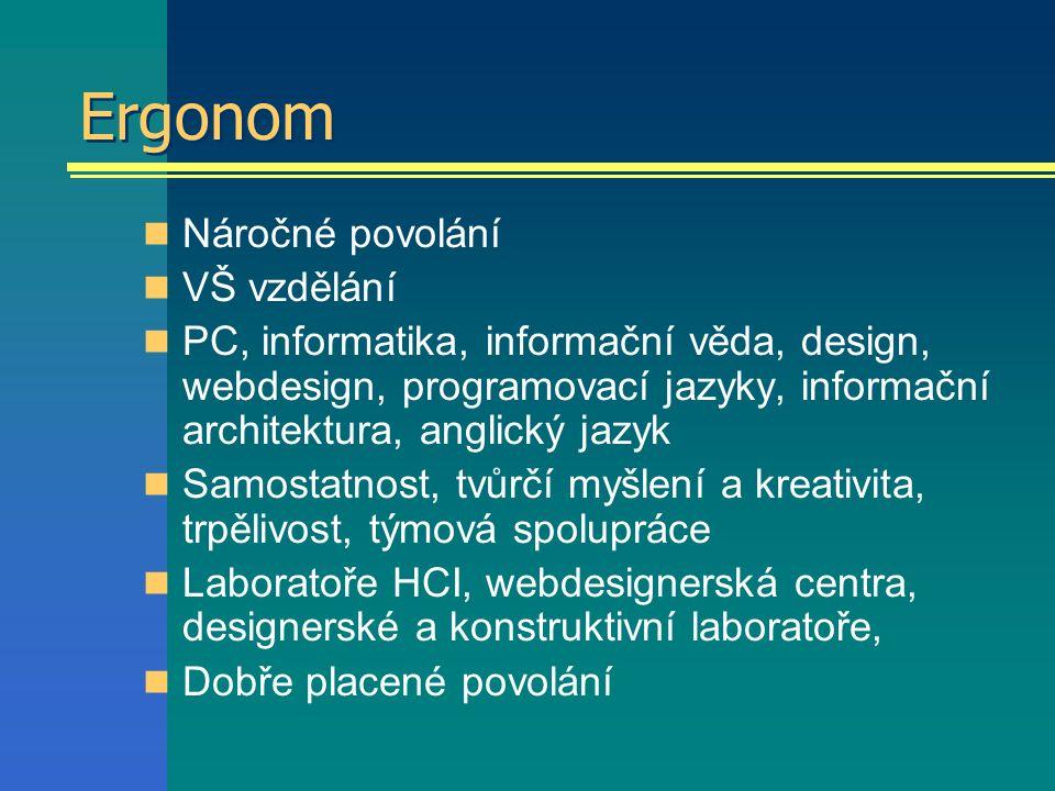 Ergonom Náročné povolání VŠ vzdělání PC, informatika, informační věda, design, webdesign, programovací jazyky, informační architektura, anglický jazyk Samostatnost, tvůrčí myšlení a kreativita, trpělivost, týmová spolupráce Laboratoře HCI, webdesignerská centra, designerské a konstruktivní laboratoře, Dobře placené povolání