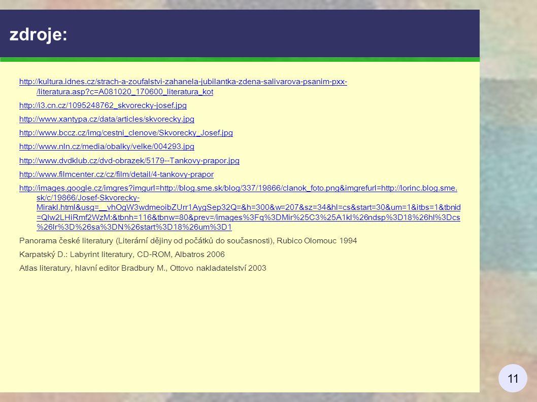 11 zdroje: http://kultura.idnes.cz/strach-a-zoufalstvi-zahanela-jubilantka-zdena-salivarova-psanim-pxx- /literatura.asp c=A081020_170600_literatura_kot http://i3.cn.cz/1095248762_skvorecky-josef.jpg http://www.xantypa.cz/data/articles/skvorecky.jpg http://www.bccz.cz/img/cestni_clenove/Skvorecky_Josef.jpg http://www.nln.cz/media/obalky/velke/004293.jpg http://www.dvdklub.cz/dvd-obrazek/5179--Tankovy-prapor.jpg http://www.filmcenter.cz/cz/film/detail/4-tankovy-prapor http://images.google.cz/imgres imgurl=http://blog.sme.sk/blog/337/19866/clanok_foto.png&imgrefurl=http://lorinc.blog.sme.