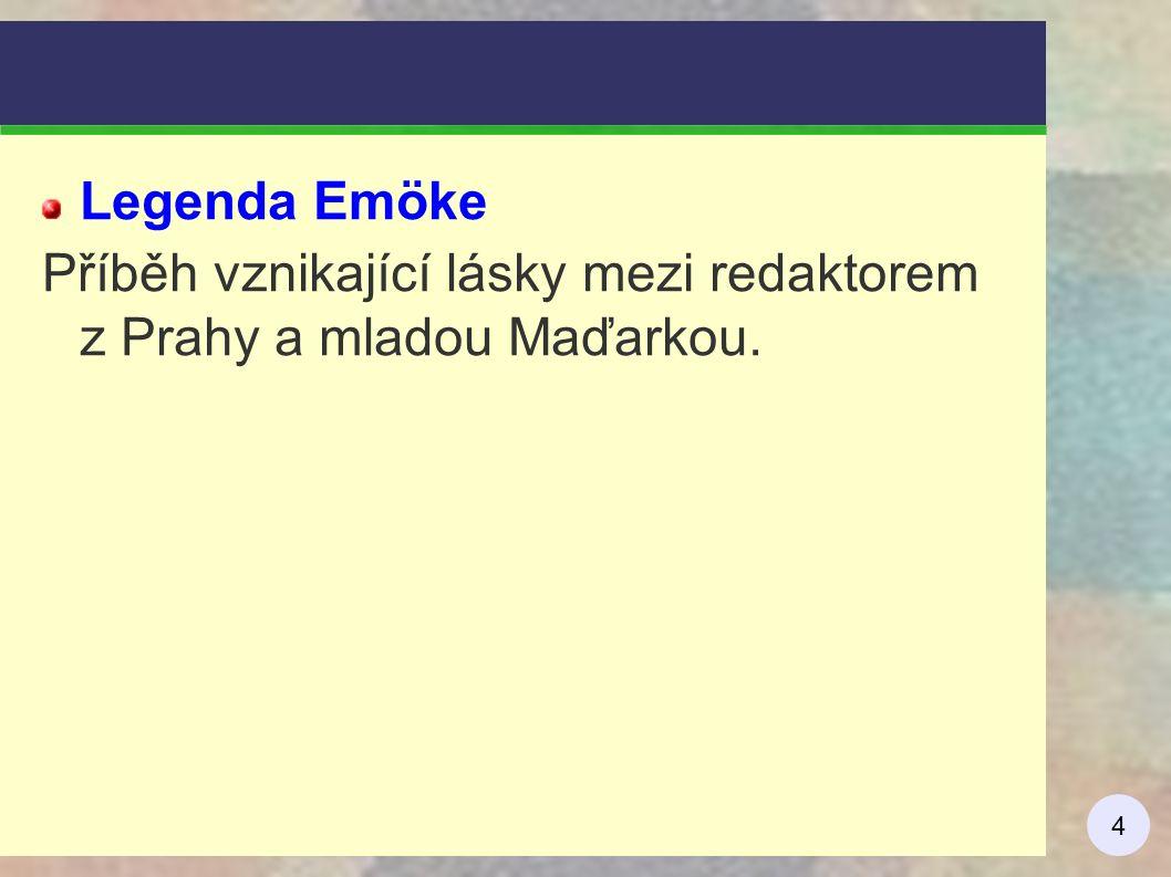 4 Legenda Emöke Příběh vznikající lásky mezi redaktorem z Prahy a mladou Maďarkou.