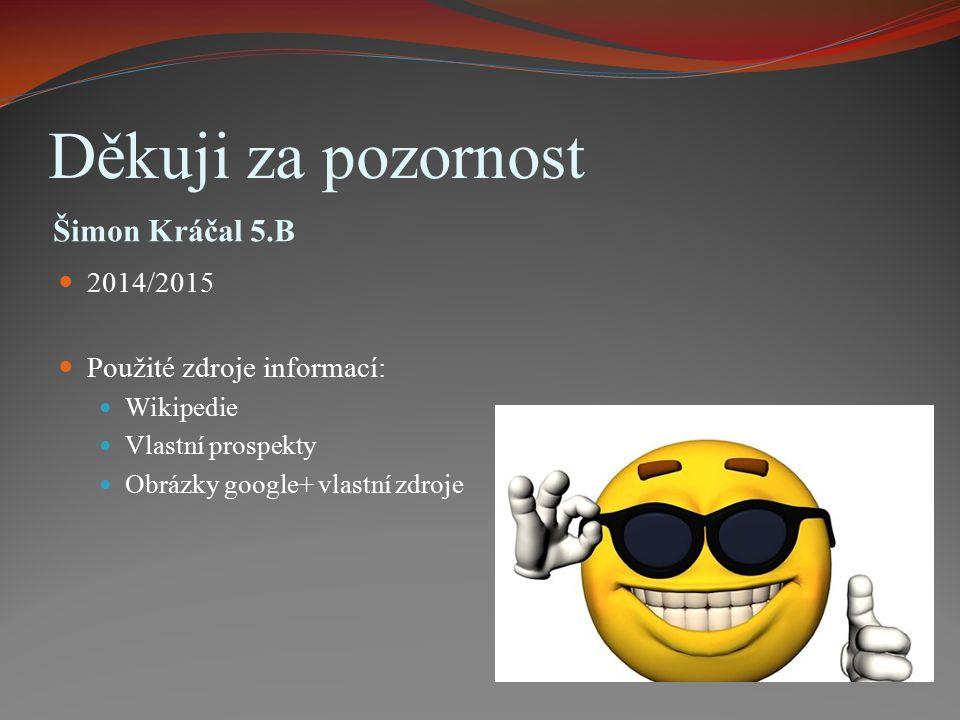 Děkuji za pozornost Šimon Kráčal 5.B 2014/2015 Použité zdroje informací: Wikipedie Vlastní prospekty Obrázky google+ vlastní zdroje