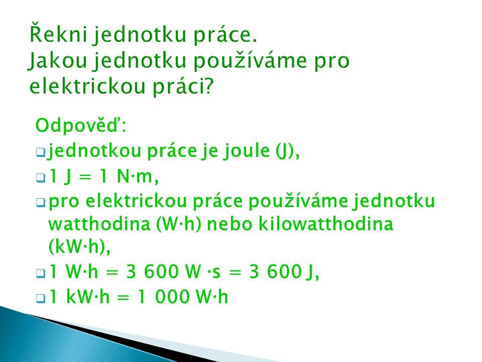 Odpověď:  jednotkou práce je joule (J),  1 J = 1 N ∙ m,  pro elektrickou práce používáme jednotku watthodina (W ∙ h) nebo kilowatthodina (kW ∙ h),