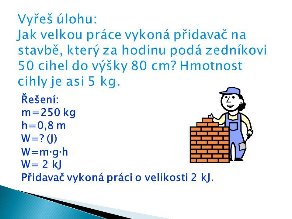 Řešení: m=250 kg h=0,8 m W=? (J) W=m ∙ g ∙ h W= 2 kJ Přidavač vykoná práci o velikosti 2 kJ.