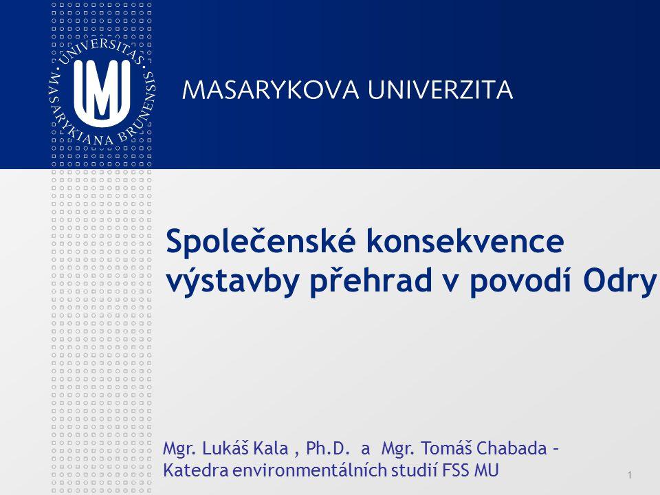 Společenské konsekvence výstavby přehrad v povodí Odry Mgr. Lukáš Kala, Ph.D. a Mgr. Tomáš Chabada – Katedra environmentálních studií FSS MU 1