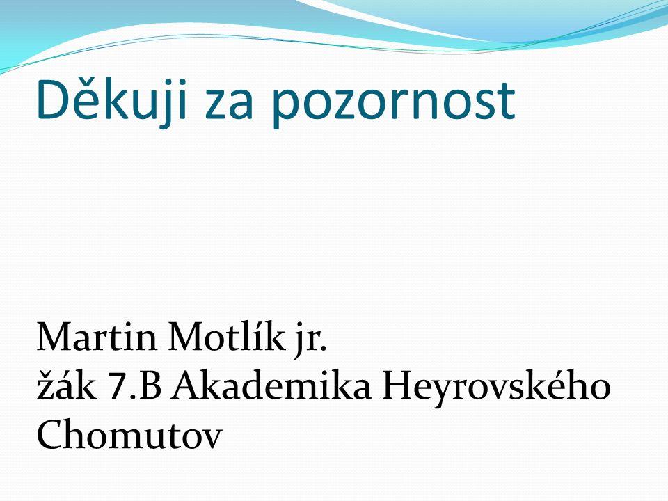 Děkuji za pozornost Martin Motlík jr. žák 7.B Akademika Heyrovského Chomutov