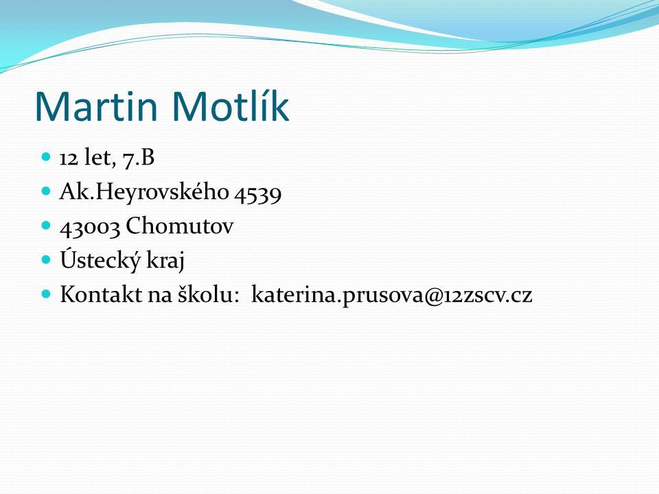 Martin Motlík 12 let, 7.B Ak.Heyrovského 4539 43003 Chomutov Ústecký kraj Kontakt na školu: katerina.prusova@12zscv.cz