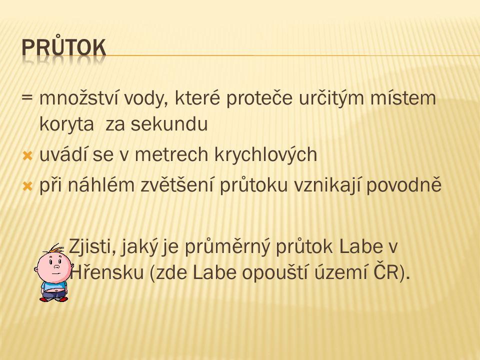 = množství vody, které proteče určitým místem koryta za sekundu  uvádí se v metrech krychlových  při náhlém zvětšení průtoku vznikají povodně Zjisti, jaký je průměrný průtok Labe v Hřensku (zde Labe opouští území ČR).