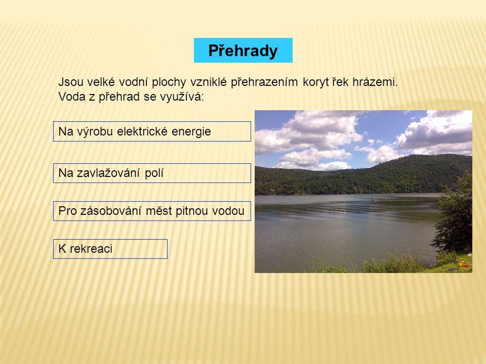 Přehrady Jsou velké vodní plochy vzniklé přehrazením koryt řek hrázemi. Voda z přehrad se využívá: Na výrobu elektrické energie Na zavlažování polí Pr