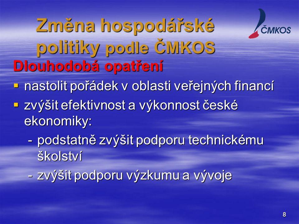 8 Dlouhodobá opatření  nastolit pořádek v oblasti veřejných financí  zvýšit efektivnost a výkonnost české ekonomiky: -podstatně zvýšit podporu technickému školství -zvýšit podporu výzkumu a vývoje Změna hospodářské politiky podle ČMKOS