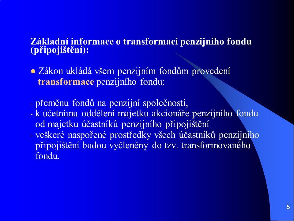 5 Základní informace o transformaci penzijního fondu (připojištění): Zákon ukládá všem penzijním fondům provedení transformace penzijního fondu: - přeměnu fondů na penzijní společnosti, - k účetnímu oddělení majetku akcionáře penzijního fondu od majetku účastníků penzijního připojištění - veškeré naspořené prostředky všech účastníků penzijního připojištění budou vyčleněny do tzv.