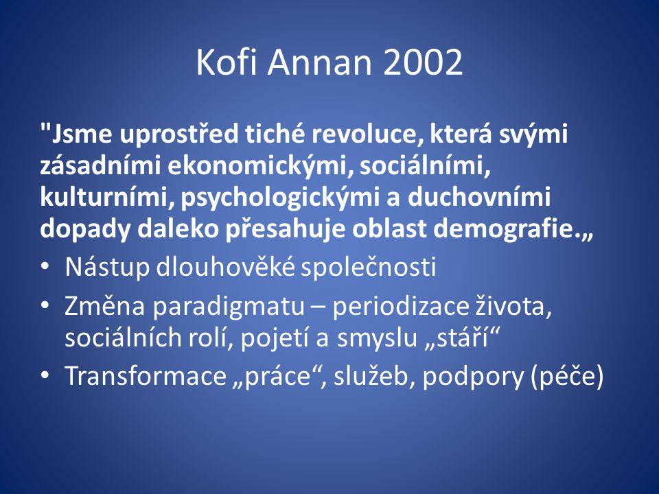 """Kofi Annan 2002 Jsme uprostřed tiché revoluce, která svými zásadními ekonomickými, sociálními, kulturními, psychologickými a duchovními dopady daleko přesahuje oblast demografie."""" Nástup dlouhověké společnosti Změna paradigmatu – periodizace života, sociálních rolí, pojetí a smyslu """"stáří Transformace """"práce , služeb, podpory (péče)"""