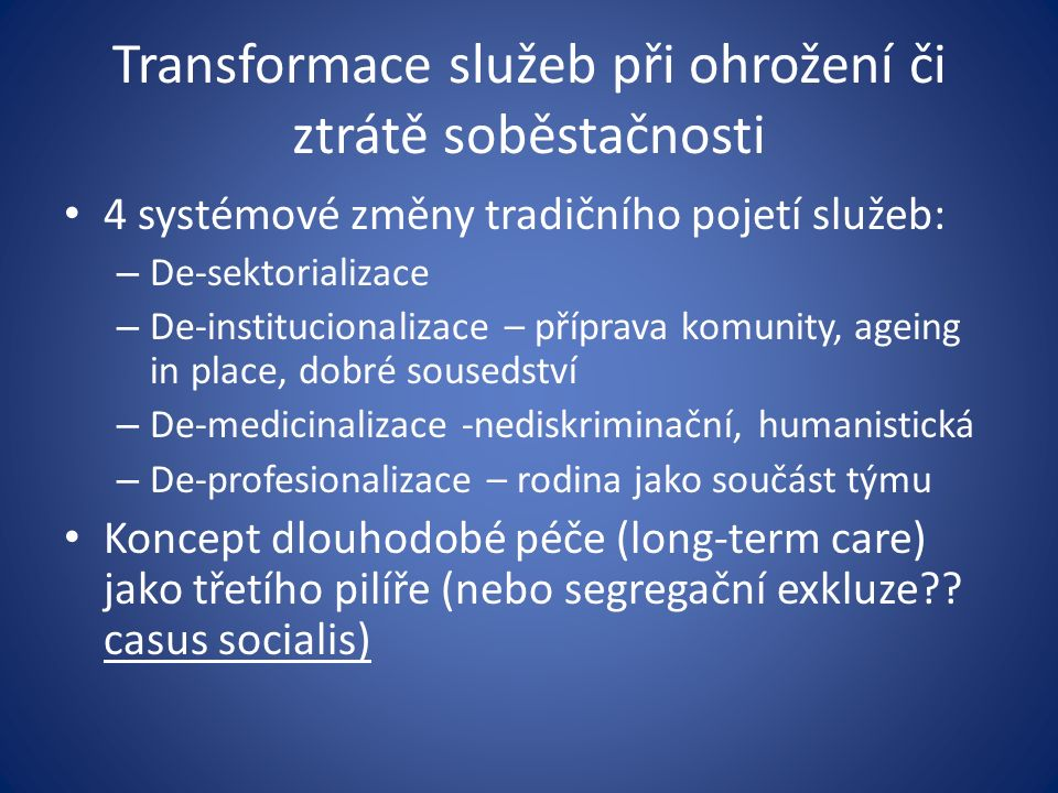 Transformace služeb při ohrožení či ztrátě soběstačnosti 4 systémové změny tradičního pojetí služeb: – De-sektorializace – De-institucionalizace – příprava komunity, ageing in place, dobré sousedství – De-medicinalizace -nediskriminační, humanistická – De-profesionalizace – rodina jako součást týmu Koncept dlouhodobé péče (long-term care) jako třetího pilíře (nebo segregační exkluze?.