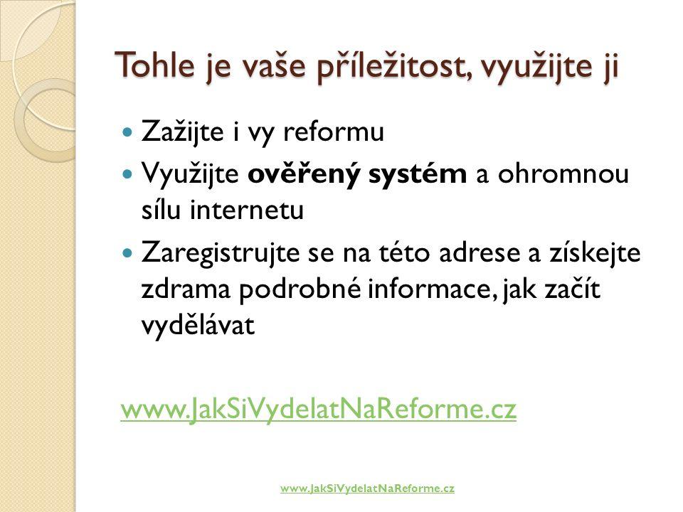 Tohle je vaše příležitost, využijte ji Zažijte i vy reformu Využijte ověřený systém a ohromnou sílu internetu Zaregistrujte se na této adrese a získejte zdrama podrobné informace, jak začít vydělávat www.JakSiVydelatNaReforme.cz