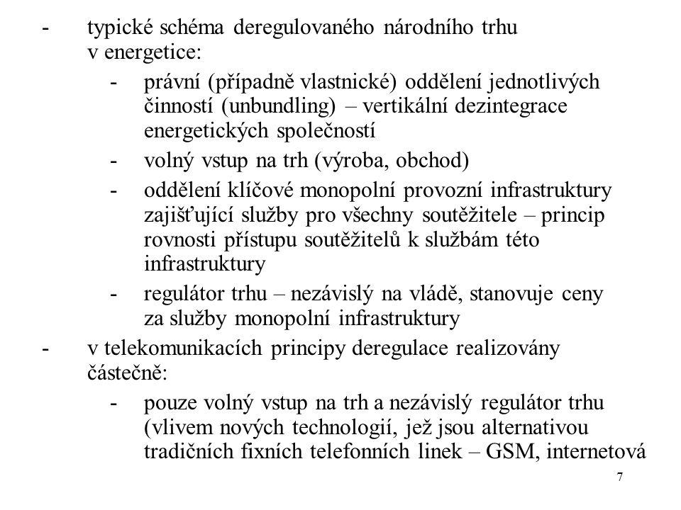 7 -typické schéma deregulovaného národního trhu v energetice: -právní (případně vlastnické) oddělení jednotlivých činností (unbundling) – vertikální dezintegrace energetických společností -volný vstup na trh (výroba, obchod) -oddělení klíčové monopolní provozní infrastruktury zajišťující služby pro všechny soutěžitele – princip rovnosti přístupu soutěžitelů k službám této infrastruktury -regulátor trhu – nezávislý na vládě, stanovuje ceny za služby monopolní infrastruktury -v telekomunikacích principy deregulace realizovány částečně: -pouze volný vstup na trh a nezávislý regulátor trhu (vlivem nových technologií, jež jsou alternativou tradičních fixních telefonních linek – GSM, internetová