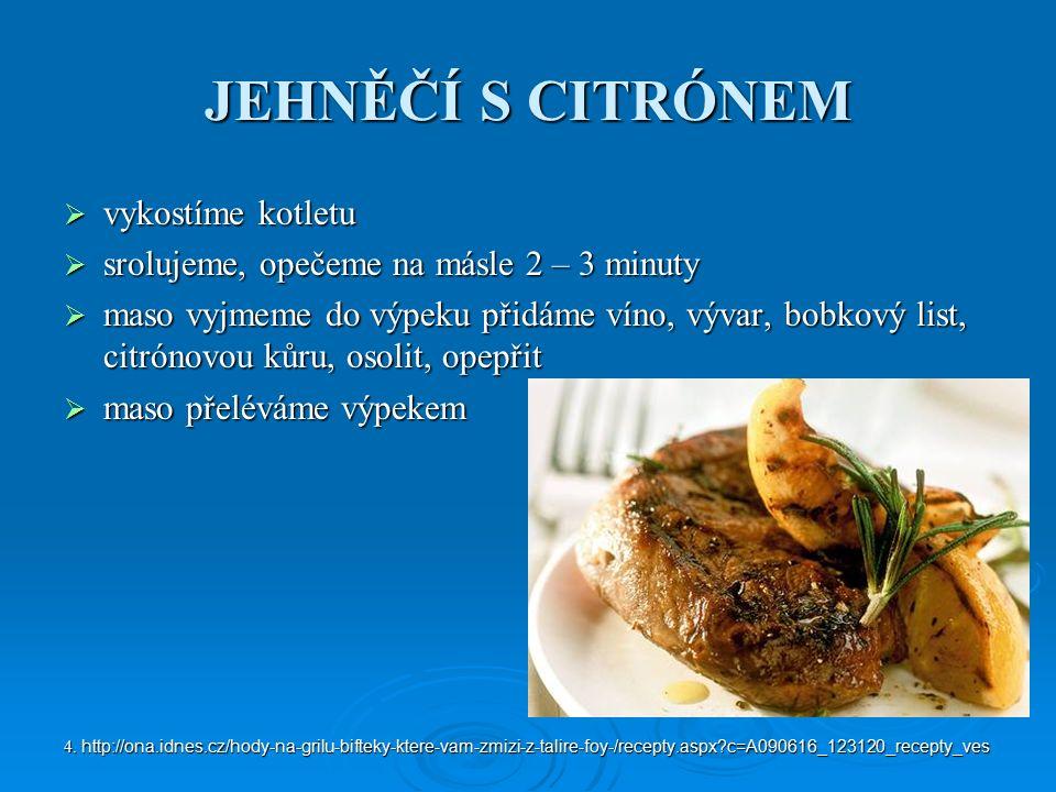 JEHNĚČÍ S CITRÓNEM  vykostíme kotletu  srolujeme, opečeme na másle 2 – 3 minuty  maso vyjmeme do výpeku přidáme víno, vývar, bobkový list, citrónovou kůru, osolit, opepřit  maso přeléváme výpekem 4.