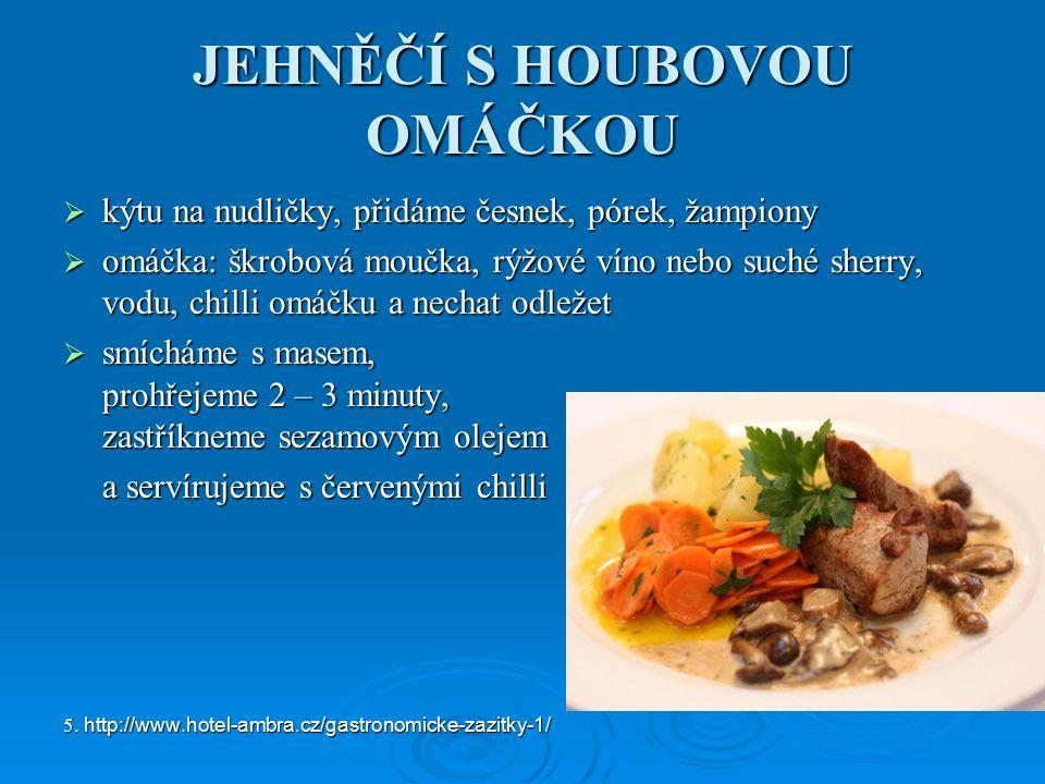 JEHNĚČÍ S HOUBOVOU OMÁČKOU  kýtu na nudličky, přidáme česnek, pórek, žampiony  omáčka: škrobová moučka, rýžové víno nebo suché sherry, vodu, chilli omáčku a nechat odležet  smícháme s masem, prohřejeme 2 – 3 minuty, zastříkneme sezamovým olejem a servírujeme s červenými chilli 5.