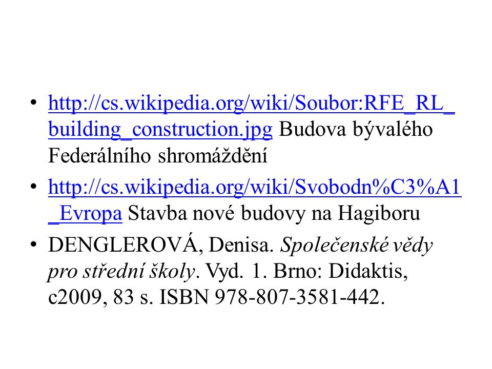 http://cs.wikipedia.org/wiki/Soubor:RFE_RL_ building_construction.jpg Budova bývalého Federálního shromáždění http://cs.wikipedia.org/wiki/Soubor:RFE_RL_ building_construction.jpg http://cs.wikipedia.org/wiki/Svobodn%C3%A1 _Evropa Stavba nové budovy na Hagiboru http://cs.wikipedia.org/wiki/Svobodn%C3%A1 _Evropa DENGLEROVÁ, Denisa.