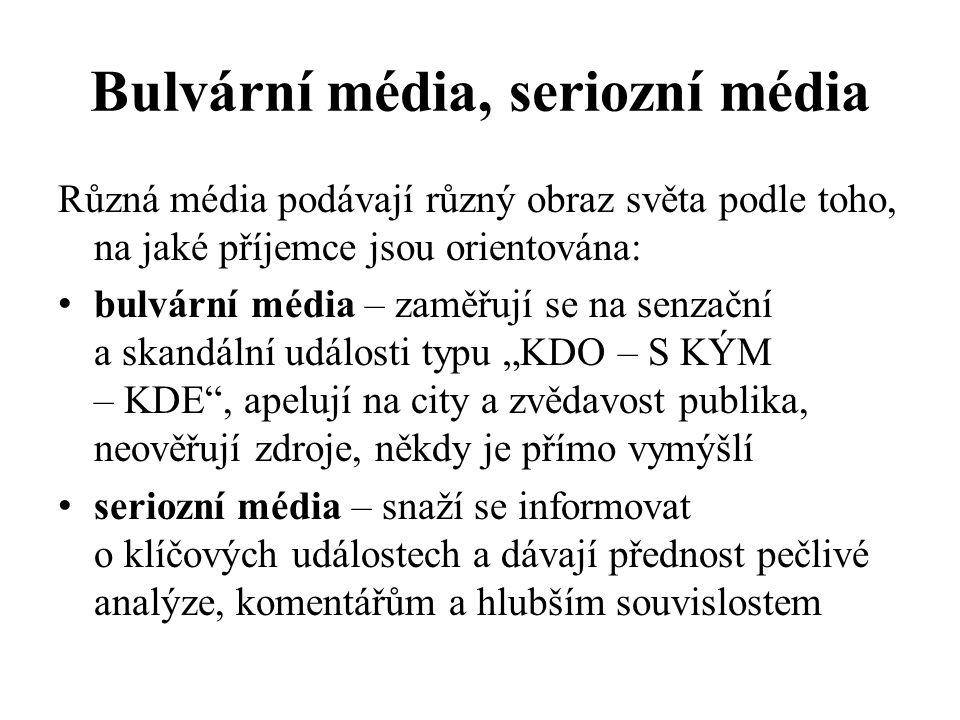 """Bulvární média, seriozní média Různá média podávají různý obraz světa podle toho, na jaké příjemce jsou orientována: bulvární média – zaměřují se na senzační a skandální události typu """"KDO – S KÝM – KDE , apelují na city a zvědavost publika, neověřují zdroje, někdy je přímo vymýšlí seriozní média – snaží se informovat o klíčových událostech a dávají přednost pečlivé analýze, komentářům a hlubším souvislostem"""