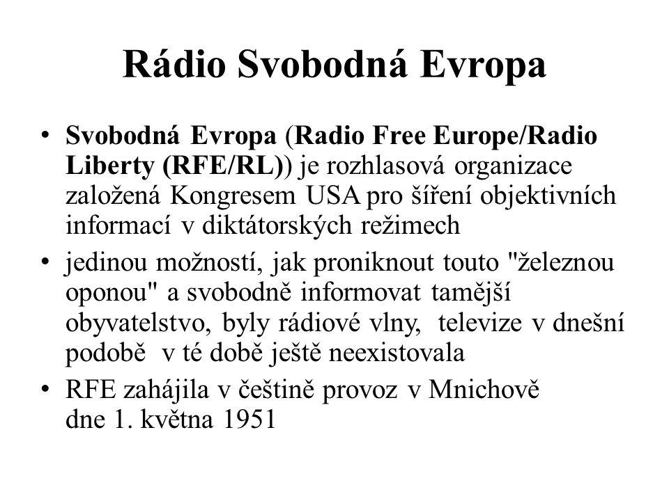 Rádio Svobodná Evropa Svobodná Evropa (Radio Free Europe/Radio Liberty (RFE/RL)) je rozhlasová organizace založená Kongresem USA pro šíření objektivních informací v diktátorských režimech jedinou možností, jak proniknout touto železnou oponou a svobodně informovat tamější obyvatelstvo, byly rádiové vlny, televize v dnešní podobě v té době ještě neexistovala RFE zahájila v češtině provoz v Mnichově dne 1.