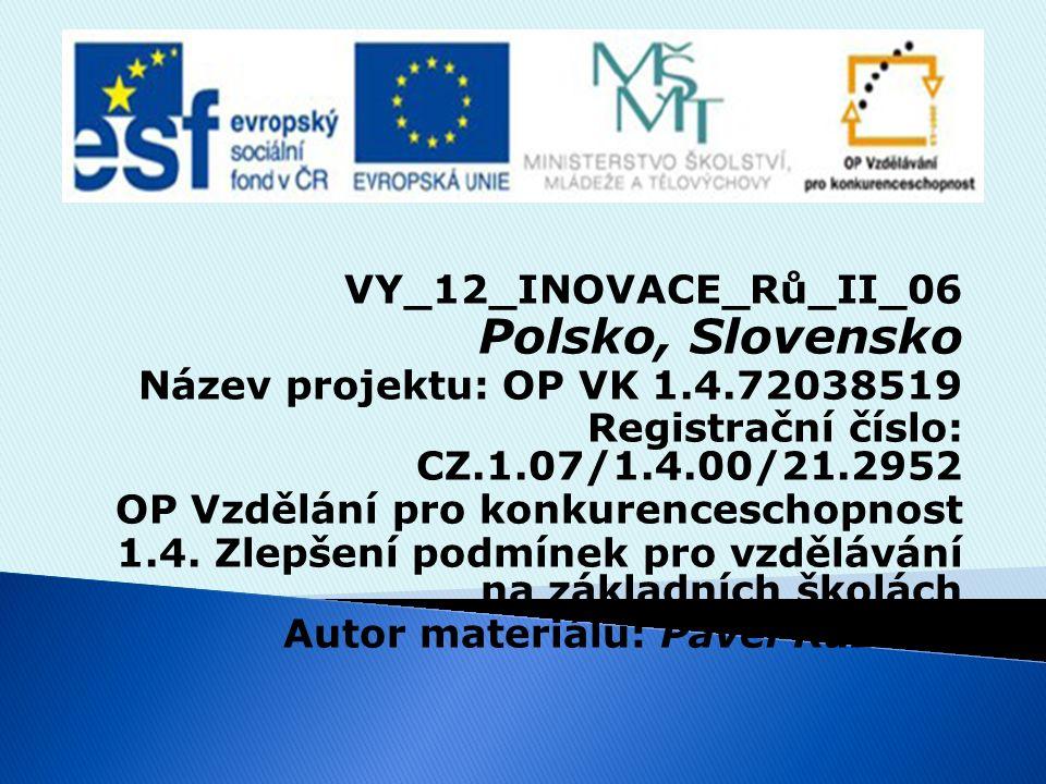 VY_12_INOVACE_Rů_II_06 Polsko, Slovensko Název projektu: OP VK 1.4.72038519 Registrační číslo: CZ.1.07/1.4.00/21.2952 OP Vzdělání pro konkurenceschopnost 1.4.