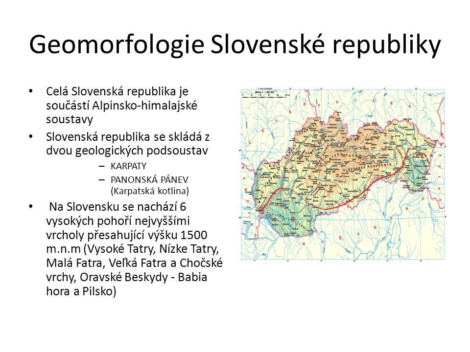 Geomorfologie Slovenské republiky Celá Slovenská republika je součástí Alpinsko-himalajské soustavy Slovenská republika se skládá z dvou geologických podsoustav – KARPATY – PANONSKÁ PÁNEV (Karpatská kotlina) Na Slovensku se nachází 6 vysokých pohoří nejvyššími vrcholy přesahující výšku 1500 m.n.m (Vysoké Tatry, Nízke Tatry, Malá Fatra, Veľká Fatra a Chočské vrchy, Oravské Beskydy - Babia hora a Pilsko)